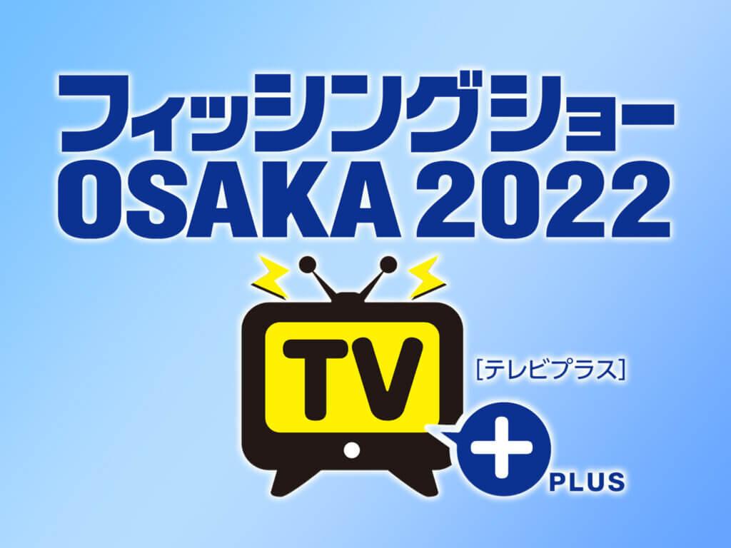 フィッシングショーOSAKA2022TVプラスのタイトル